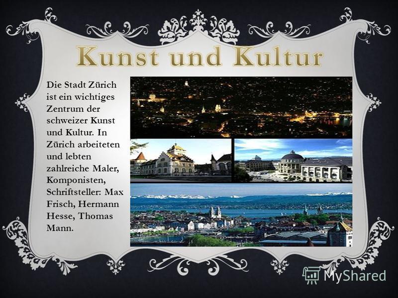 Die Stadt Zürich ist ein wichtiges Zentrum der schweizer Kunst und Kultur. In Zürich arbeiteten und lebten zahlreiche Maler, Komponisten, Schriftsteller: Max Frisch, Hermann Hesse, Thomas Mann.