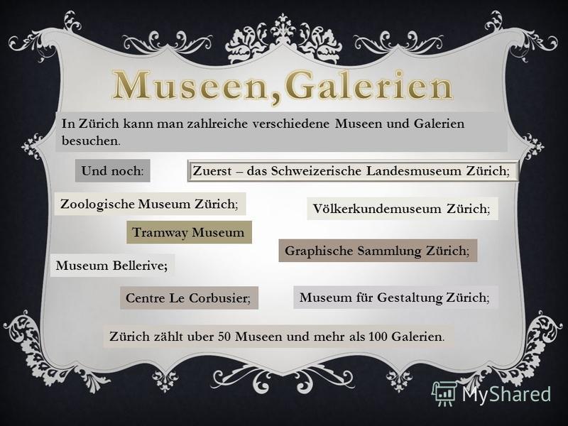 In Zürich kann man zahlreiche verschiedene Museen und Galerien besuchen. Zuerst – das Schweizerische Landesmuseum Zürich; Und noch: Zoologische Museum Zürich; Völkerkundemuseum Zürich; Museum für Gestaltung Zürich; Museum Bellerive; Graphische Sammlu