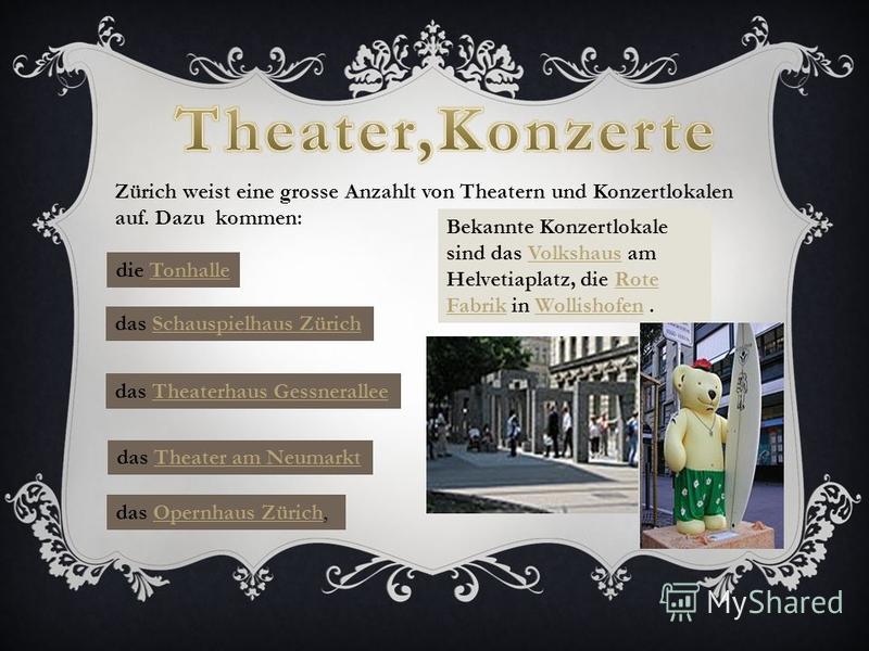 Zürich weist eine grosse Anzahlt von Theatern und Konzertlokalen auf. Dazu kommen: das Opernhaus Zürich,Opernhaus Zürich die TonhalleTonhalle das Schauspielhaus ZürichSchauspielhaus Zürich das Theaterhaus GessneralleeTheaterhaus Gessnerallee das Thea