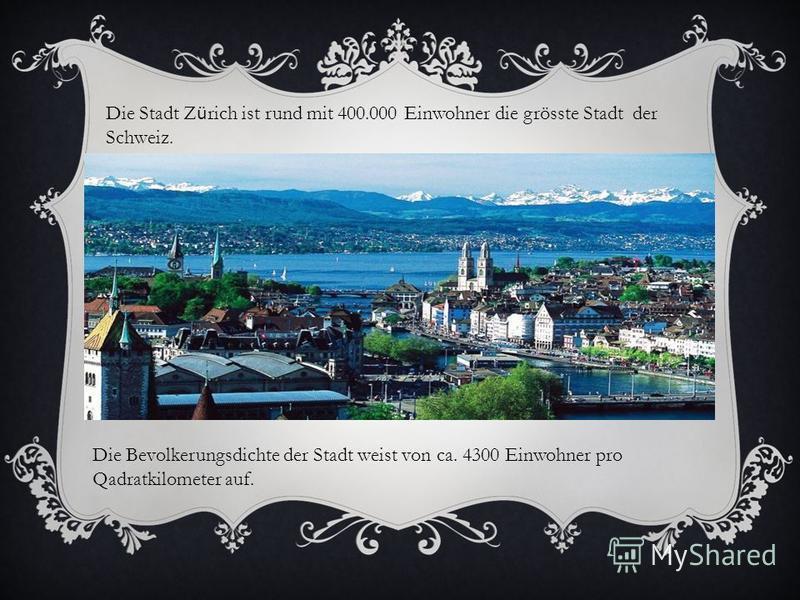 Die Stadt Z ü rich ist rund mit 400.000 Einwohner die grösste Stadt der Schweiz. Die Bevolkerungsdichte der Stadt weist von ca. 4300 Einwohner pro Qadratkilometer auf.