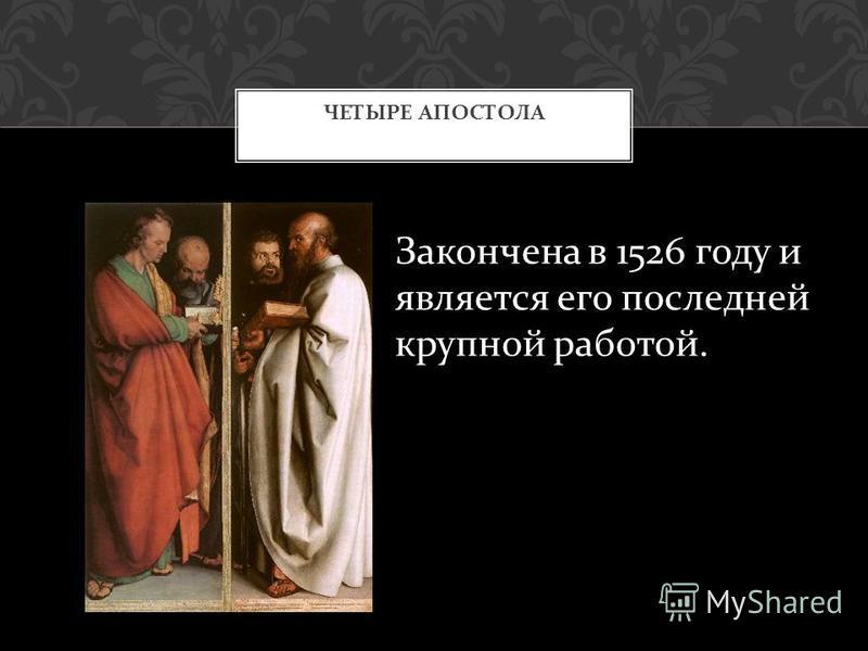 ЧЕТЫРЕ АПОСТОЛА Закончена в 1526 году и является его последней крупной работой.