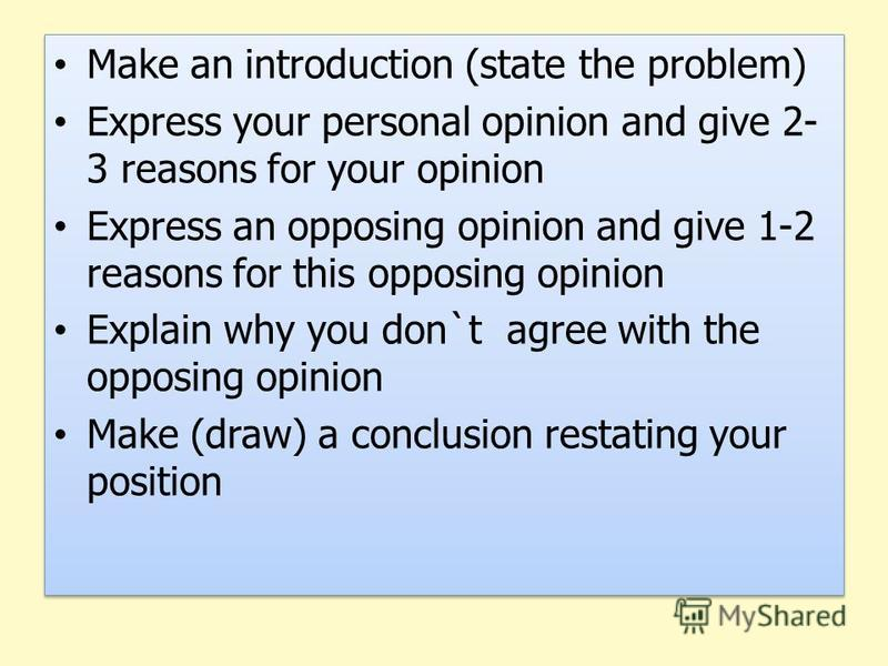 Make an introduction (state the problem) Express your personal opinion and give 2- 3 reasons for your opinion Express an opposing opinion and give 1-2 reasons for this opposing opinion Explain why you don`t agree with the opposing opinion Make (draw)