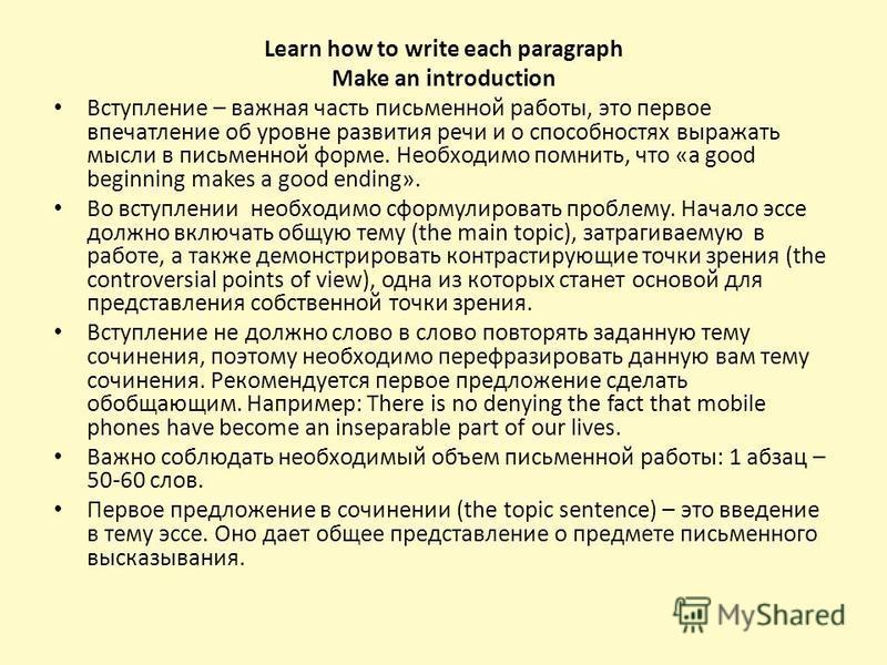 Learn how to write each paragraph Make an introduction Вступление – важная часть письменной работы, это первое впечатление об уровне развития речи и о способностях выражать мысли в письменной форме. Необходимо помнить, что «a good beginning makes a g