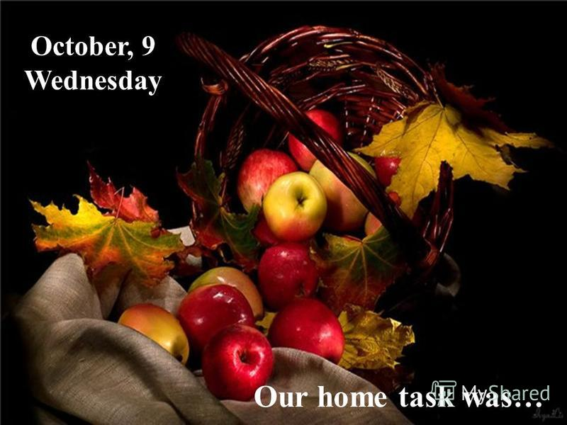 October, 9 Wednesday Our home task was…