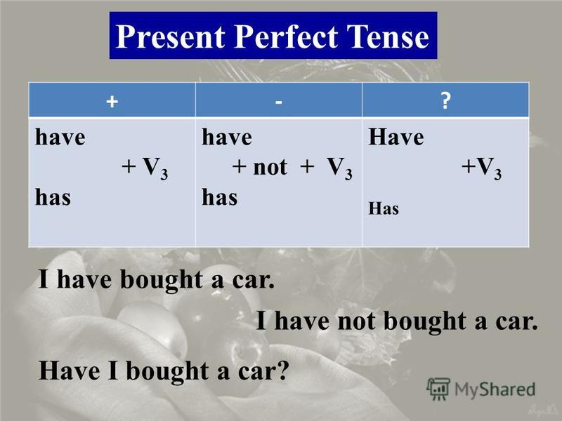 Present Perfect Tense +-? have + V 3 has have + not + V 3 has Have +V 3 Has I have bought a car. I have not bought a car. Have I bought a car?