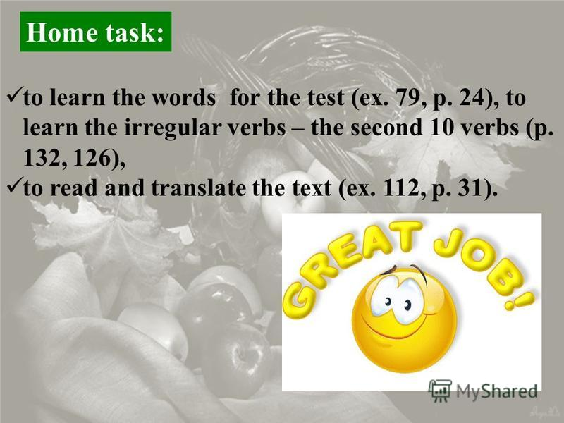 Home task: to learn the words for the test (ex. 79, p. 24), to learn the irregular verbs – the second 10 verbs (p. 132, 126), to read and translate the text (ex. 112, p. 31).