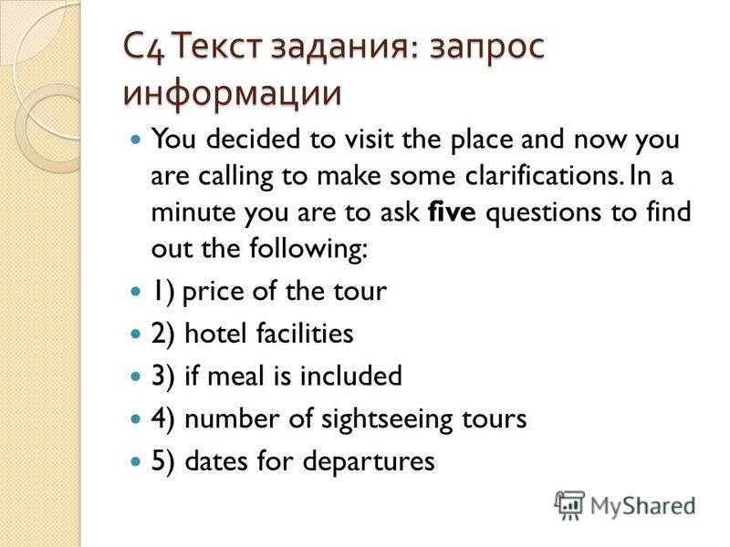 С 4 Текст задания : запрос информации You decided to visit the place and now you are calling to make some clarifications. In a minute you are to ask five questions to find out the following: 1) price of the tour 2) hotel facilities 3) if meal is incl