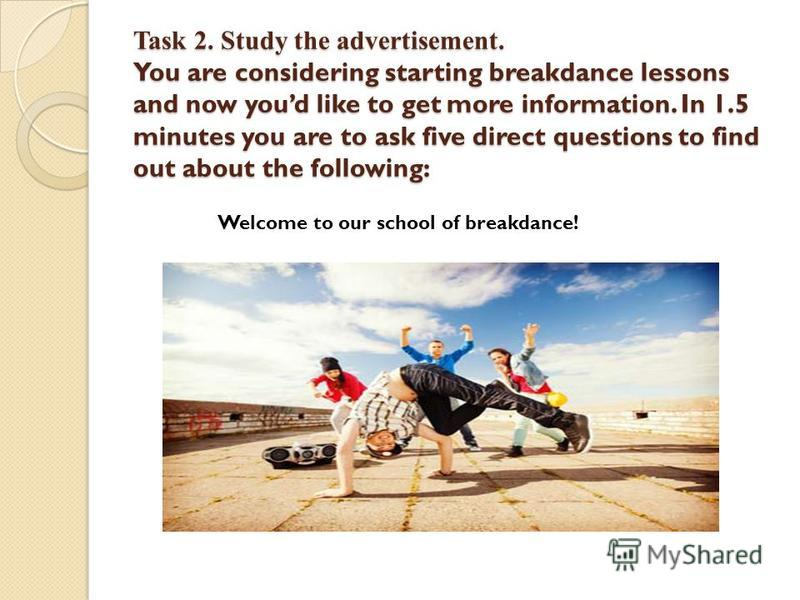 Task 2. Study the advertisement. You are considering starting breakdance lessons and now youd like to get more information. In 1.5 minutes you are to ask five direct questions to find out about the following: Welcome to our school of breakdance!