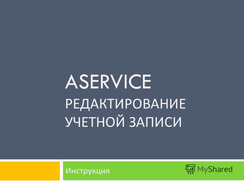 ASERVICE РЕДАКТИРОВАНИЕ УЧЕТНОЙ ЗАПИСИ Инструкция