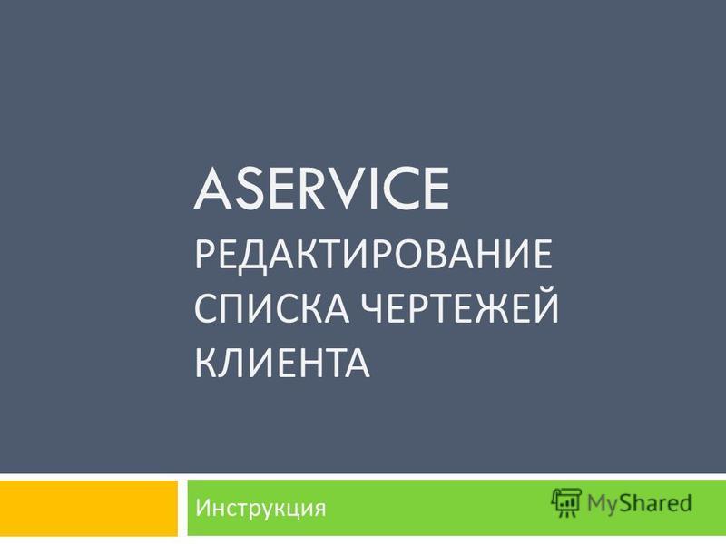 ASERVICE РЕДАКТИРОВАНИЕ СПИСКА ЧЕРТЕЖЕЙ КЛИЕНТА Инструкция