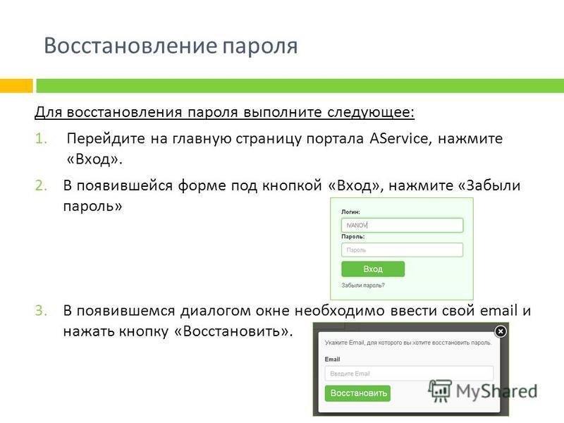 Восстановление пароля Для восстановления пароля выполните следующее: 1. Перейдите на главную страницу портала AService, нажмите «Вход». 2. В появившейся форме под кнопкой «Вход», нажмите «Забыли пароль» 3. В появившемся диалогом окне необходимо ввест