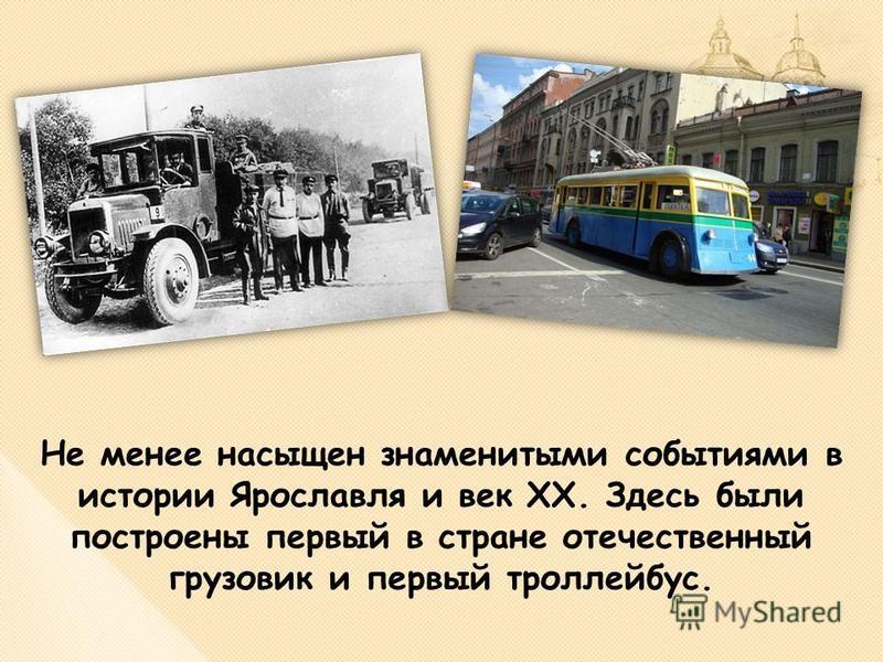 Не менее насыщен знаменитыми событиями в истории Ярославля и век XX. Здесь были построены первый в стране отечественный грузовик и первый троллейбус.