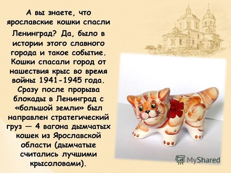 А вы знаете, что ярославские кошки спасли Ленинград? Да, было в истории этого славного города и такое событие. Кошки спасали город от нашествия крыс во время войны 1941-1945 года. Сразу после прорыва блокады в Ленинград с «большой земли» был направле