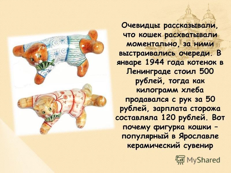 Очевидцы рассказывали, что кошек расхватывали моментально, за ними выстраивались очереди. В январе 1944 года котенок в Ленинграде стоил 500 рублей, тогда как килограмм хлеба продавался с рук за 50 рублей, зарплата сторожа составляла 120 рублей. Вот п