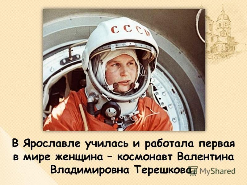 В Ярославле училась и работала первая в мире женщина – космонавт Валентина Владимировна Терешкова.