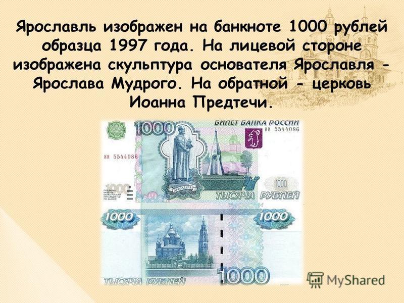 Ярославль изображен на банкноте 1000 рублей образца 1997 года. На лицевой стороне изображена скульптура основателя Ярославля - Ярослава Мудрого. На обратной - церковь Иоанна Предтечи.