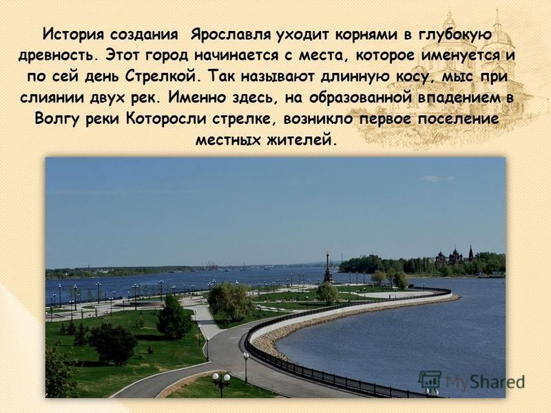 История создания Ярославля уходит корнями в глубокую древность. Этот город начинается с места, которое именуется и по сей день Стрелкой. Так называют длинную косу, мыс при слиянии двух рек. Именно здесь, на образованной впадением в Волгу реки Которос
