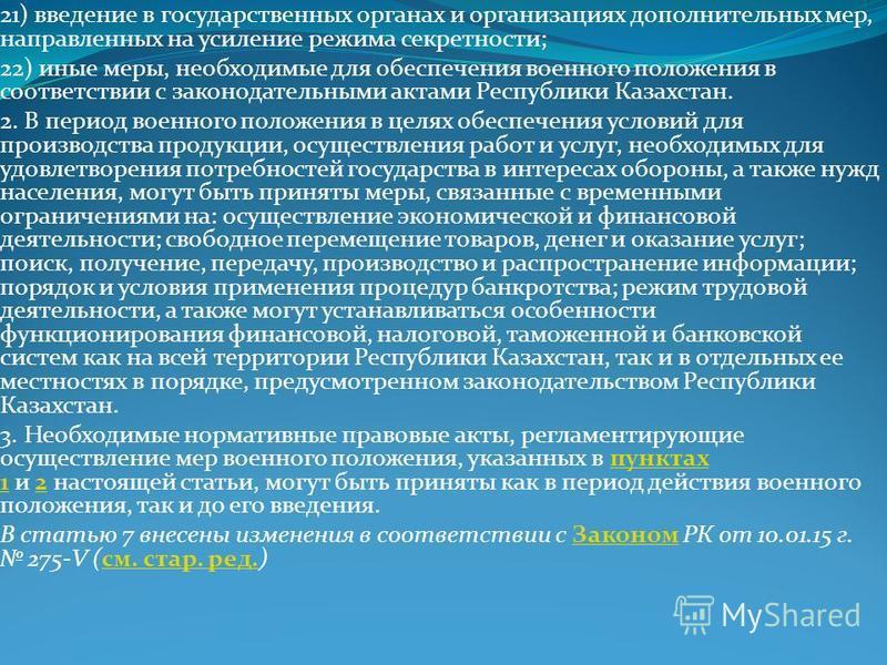 21) введение в государственных органах и организациях дополнительных мер, направленных на усиление режима секретности; 22) иные меры, необходимые для обеспечения военного положения в соответствии с законодательными актами Республики Казахстан. 2. В п