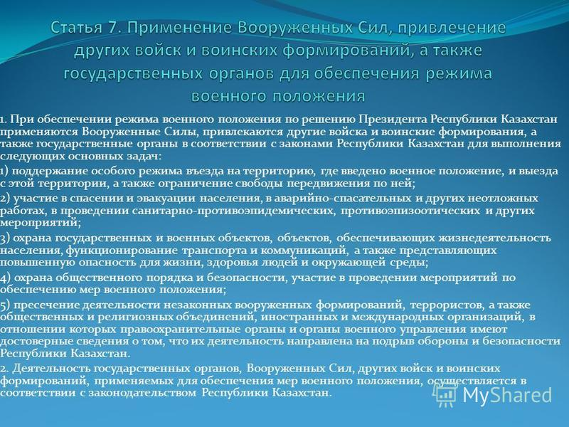 1. При обеспечении режима военного положения по решению Президента Республики Казахстан применяются Вооруженные Силы, привлекаются другие войска и воинские формирования, а также государственные органы в соответствии с законами Республики Казахстан дл