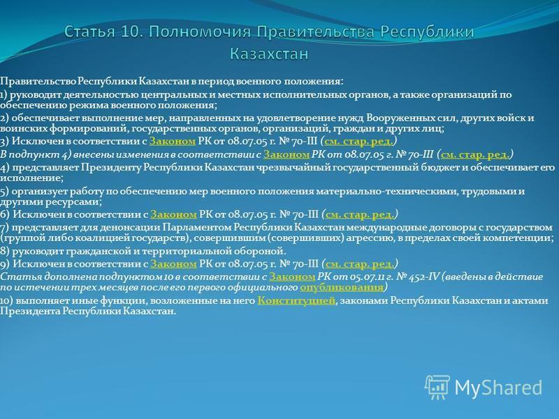 Правительство Республики Казахстан в период военного положения: 1) руководит деятельностью центральных и местных исполнительных органов, а также организаций по обеспечению режима военного положения; 2) обеспечивает выполнение мер, направленных на удо