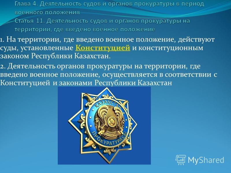 1. На территории, где введено военное положение, действуют суды, установленные Конституцией и конституционным законом Республики Казахстан.Конституцией 2. Деятельность органов прокуратуры на территории, где введено военное положение, осуществляется в