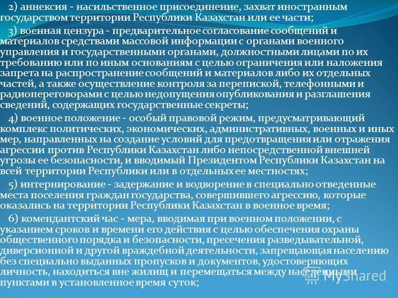 2) аннексия - насильственное присоединение, захват иностранным государством территории Республики Казахстан или ее части; 3) военная цензура - предварительное согласование сообщений и материалов средствами массовой информации с органами военного упра