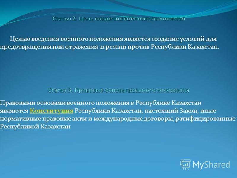 Целью введения военного положения является создание условий для предотвращения или отражения агрессии против Республики Казахстан. Правовыми основами военного положения в Республике Казахстан являются Конституция Республики Казахстан, настоящий Закон