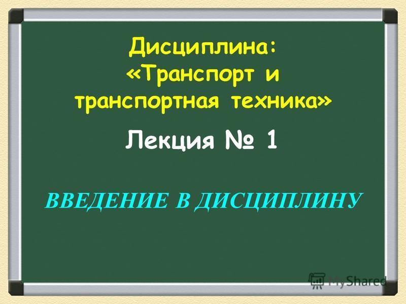 Лекция 1 ВВЕДЕНИЕ В ДИСЦИПЛИНУ Дисциплина: «Транспорт и транспортная техника»