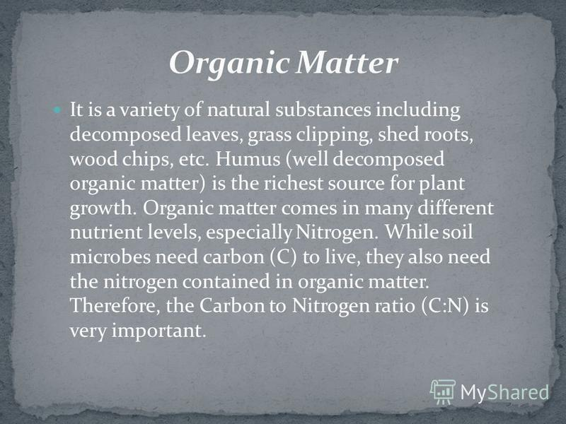 It is a variety of natural substances including decomposed leaves, grass clipping, shed roots, wood chips, etc. Humus (well decomposed organic matter) is the richest source for plant growth. Organic matter comes in many different nutrient levels, esp