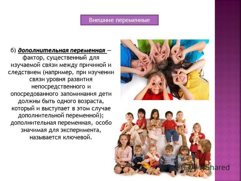 дополнительная переменная б) дополнительная переменная фактор, существенный для изучаемой связи между причиной и следствием (например, при изучении связи уровня развития непосредственного и опосредованного запоминания дети должны быть одного возраста