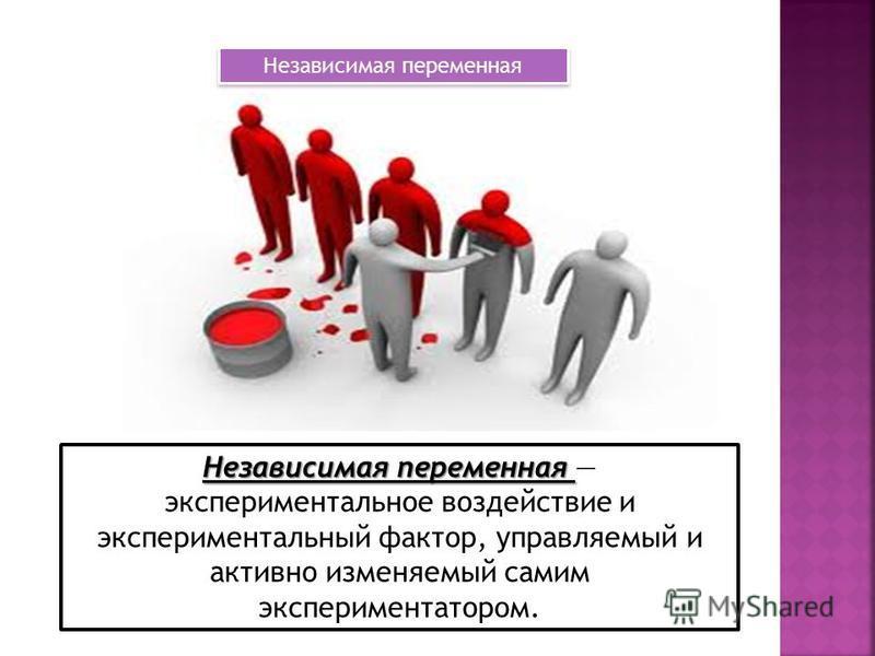 Независимая переменная Независимая переменная экспериментальное воздействие и экспериментальный фактор, управляемый и активно изменяемый самим экспериментатором. Независимая переменная