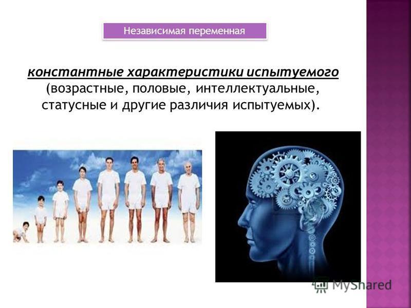 константные характеристики испытуемого (возрастные, половые, интеллектуальные, статусные и другие различия испытуемых). Независимая переменная