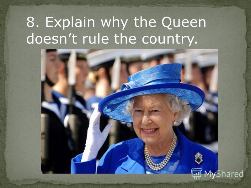 8. Explain why the Queen doesnt rule the country.