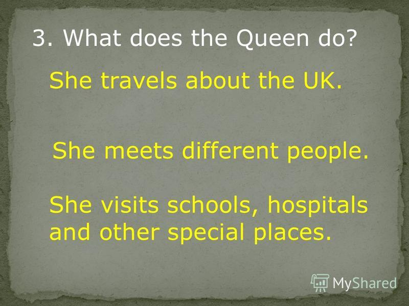 3. What does the Queen do? She travels about the UK. She meets different people. She visits schools, hospitals and other special places.