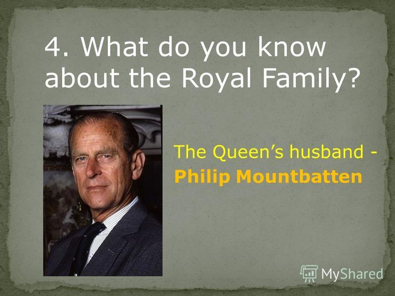 4. What do you know about the Royal Family? The Queens husband - Philip Mountbatten