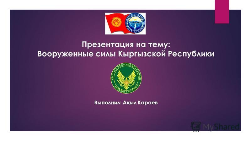 Презентация на тему: Вооруженные силы Кыргызской Республики Выполнил: Акыл Караев