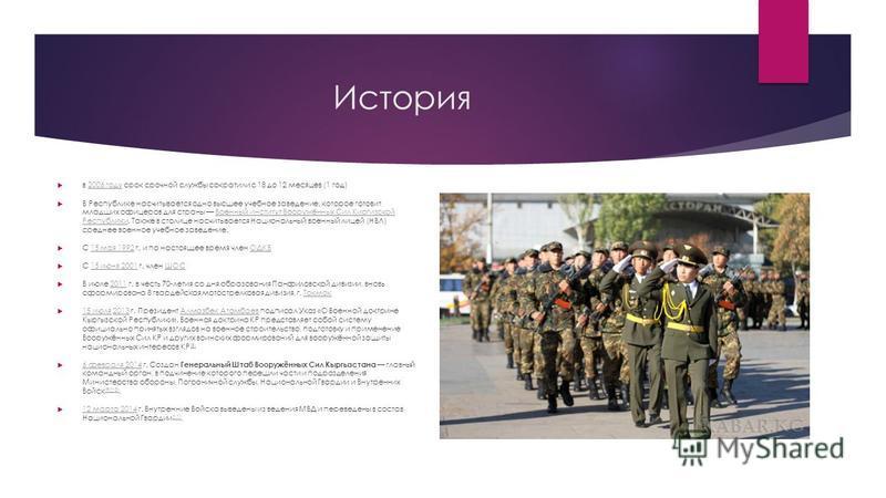 История в 2006 году срок срочной службы сократили с 18 до 12 месяцев (1 год)2006 году В Республике насчитывается одно высшее учебное заведение, которое готовит младших офицеров для страны Военный институт Вооружённых Сил Киргизской Республики. Также