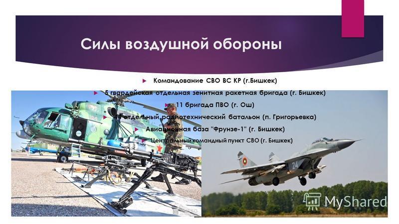 Силы воздушной обороны Командование СВО ВС КР (г.Бишкек) 5 гвардейская отдельная зенитная ракетная бригада (г. Бишкек) 11 бригада ПВО (г. Ош) 44 отдельный радиотехнический батальон (п. Григорьевка) Авиационная база