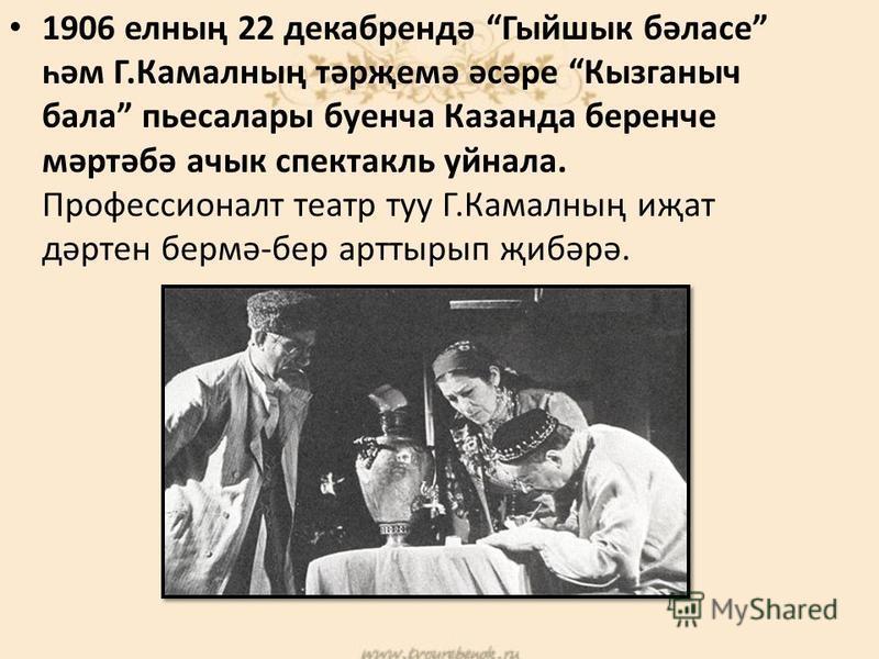 1906 елның 22 декабрендә Гыйшык бәласе һәм Г.Камалның тәрҗемә әсәре Кызганыч бала пьесалары буенча Казанда беренче мәртәбә ачык спектакль уйнала. Профессионалт театр туу Г.Камалның иҗат дәртен бермә-бер арттырып җибәрә.