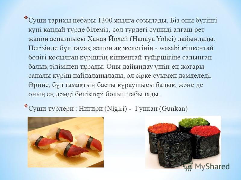 * Суши тарихы небары 1300 жылға созылады. Біз оны бүгінгі күні қандай түрде білеміз, сол түрдегі сушиді алғаш рет жапон аспазшысы Ханая Йохей (Hanaya Yohei) дайындады. Негізінде бұл тамақ жапон ақ желегінің - wasabi кішкентай бөлігі қосылған күріштің
