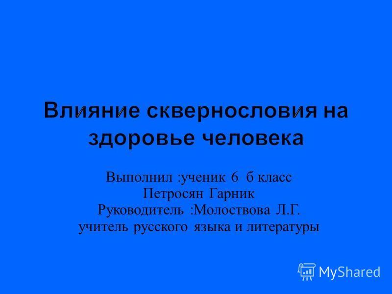 Выполнил : ученик 6 б класс Петросян Гарник Руководитель : Молоствова Л. Г. учитель русского языка и литературы