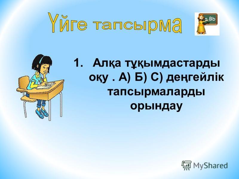 1.Алқа тұқымдастарды оқу. А) Б) С) деңгейлік тапсырмаларды орындау