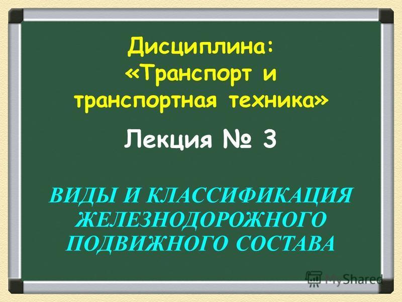 Лекция 3 ВИДЫ И КЛАССИФИКАЦИЯ ЖЕЛЕЗНОДОРОЖНОГО ПОДВИЖНОГО СОСТАВА Дисциплина: «Транспорт и транспортная техника»