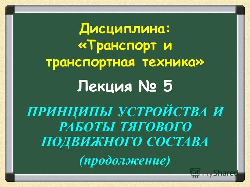 Лекция 5 ПРИНЦИПЫ УСТРОЙСТВА И РАБОТЫ ТЯГОВОГО ПОДВИЖНОГО СОСТАВА (продолжение) Дисциплина: «Транспорт и транспортная техника»