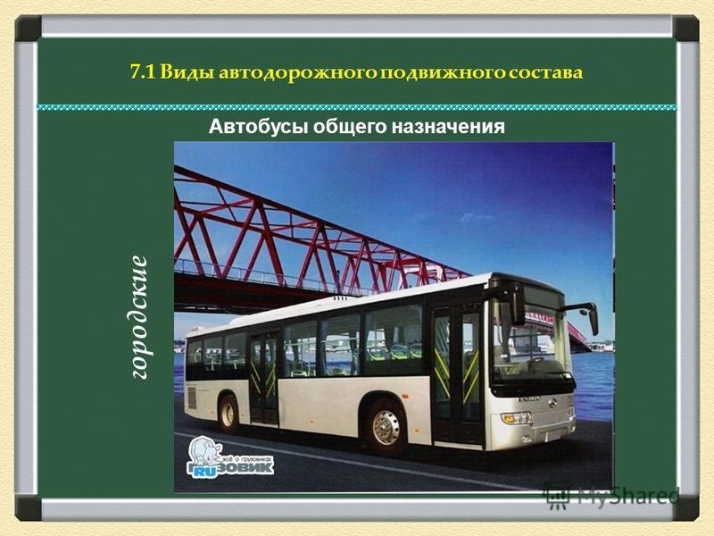 7.1 Виды автодорожного подвижного состава Автобусы общего назначения г о р о д с к и е