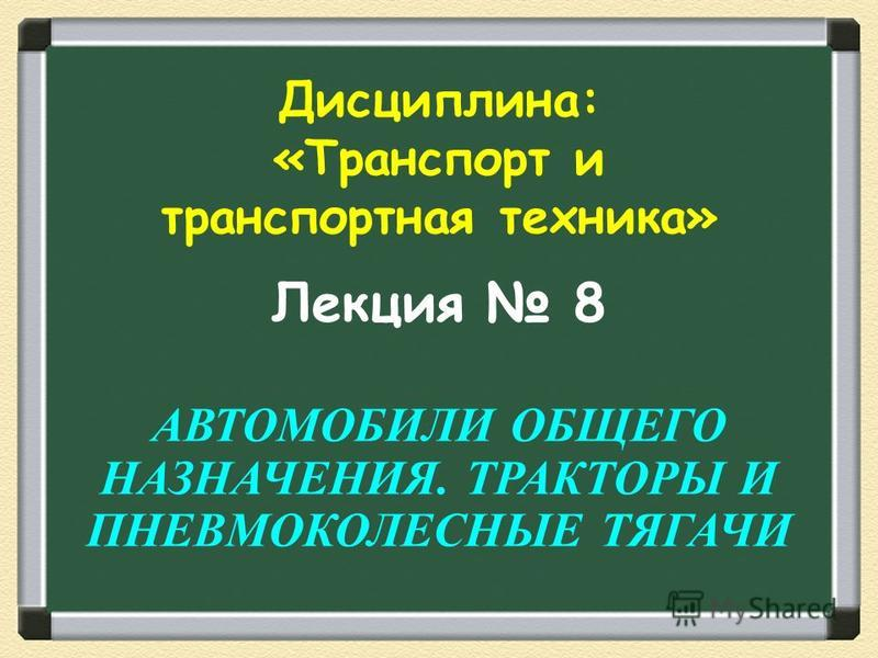 Лекция 8 АВТОМОБИЛИ ОБЩЕГО НАЗНАЧЕНИЯ. ТРАКТОРЫ И ПНЕВМОКОЛЕСНЫЕ ТЯГАЧИ Дисциплина: «Транспорт и транспортная техника»