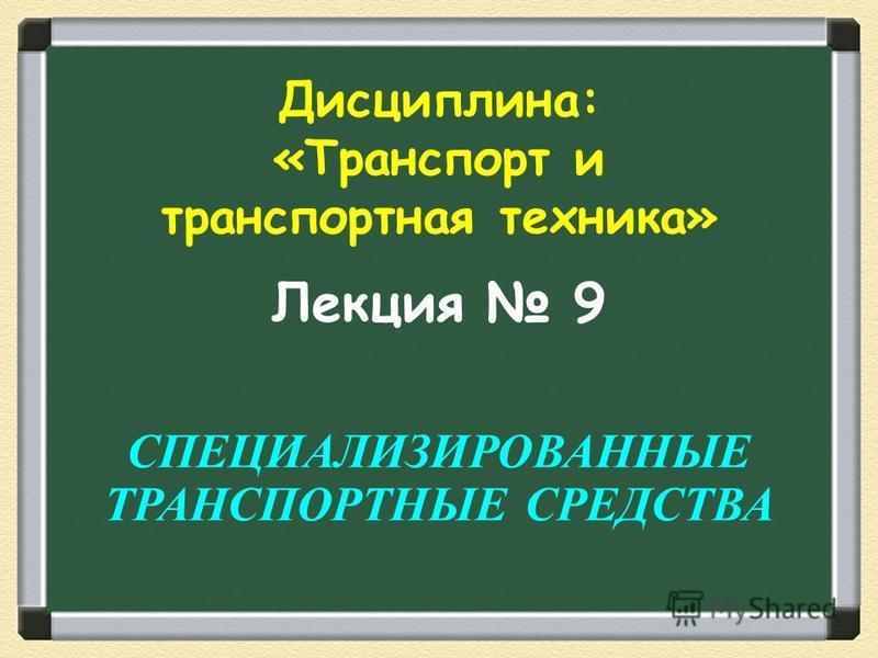Лекция 9 СПЕЦИАЛИЗИРОВАННЫЕ ТРАНСПОРТНЫЕ СРЕДСТВА Дисциплина: «Транспорт и транспортная техника»