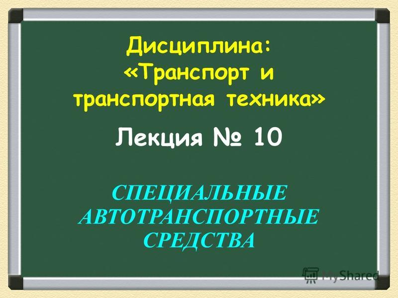 Лекция 10 СПЕЦИАЛЬНЫЕ АВТОТРАНСПОРТНЫЕ СРЕДСТВА Дисциплина: «Транспорт и транспортная техника»