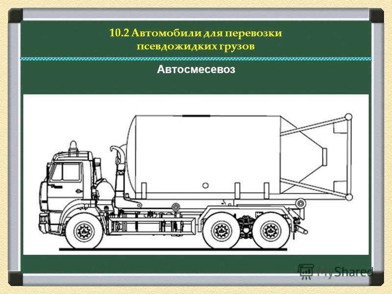 10.2 Автомобили для перевозки псевдо жидких грузов Автосмесевоз