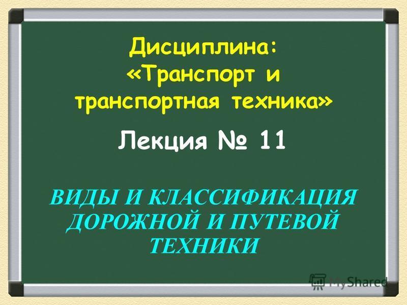Лекция 11 ВИДЫ И КЛАССИФИКАЦИЯ ДОРОЖНОЙ И ПУТЕВОЙ ТЕХНИКИ Дисциплина: «Транспорт и транспортная техника»